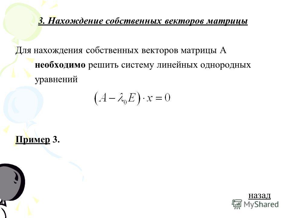 3. Нахождение собственных векторов матрицы Для нахождения собственных векторов матрицы А необходимо решить систему линейных однородных уравнений ПримерПример 3. назад