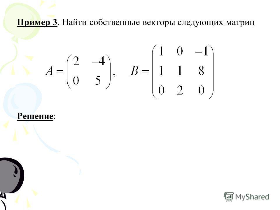 Пример 3. Найти собственные векторы следующих матриц РешениеРешение: