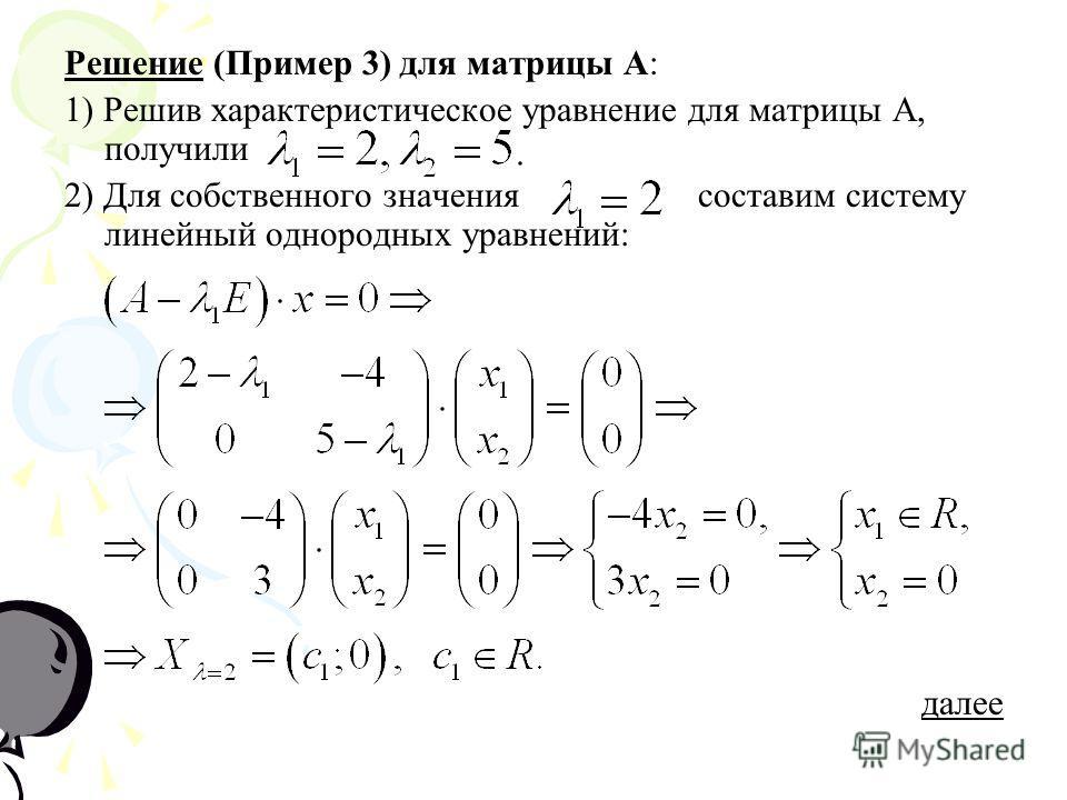 Решение (Пример 3) для матрицы А: 1) Решив характеристическое уравнение для матрицы А, получили 2) Для собственного значения составим систему линейный однородных уравнений: далее