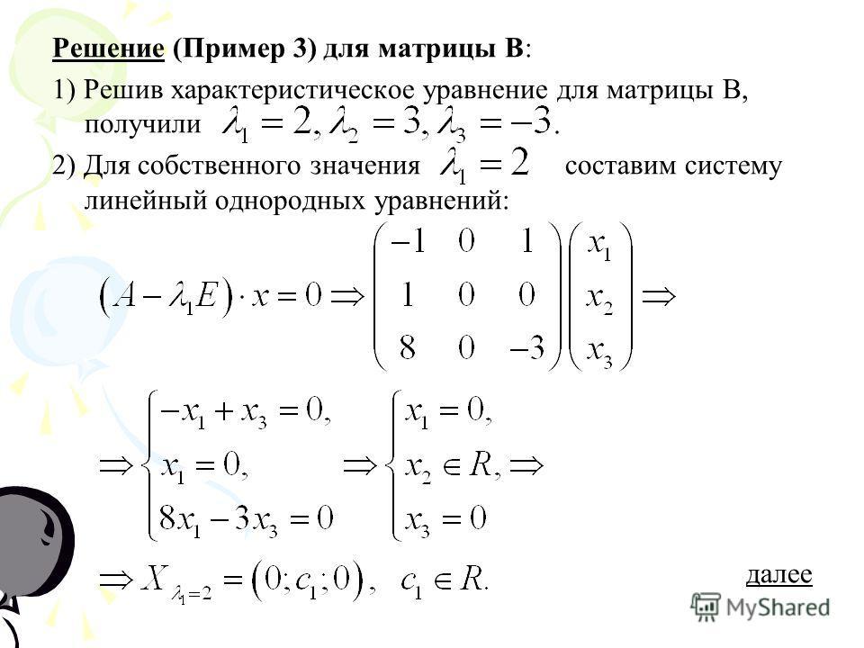 Решение (Пример 3) для матрицы В: 1) Решив характеристическое уравнение для матрицы В, получили 2) Для собственного значения составим систему линейный однородных уравнений: далее