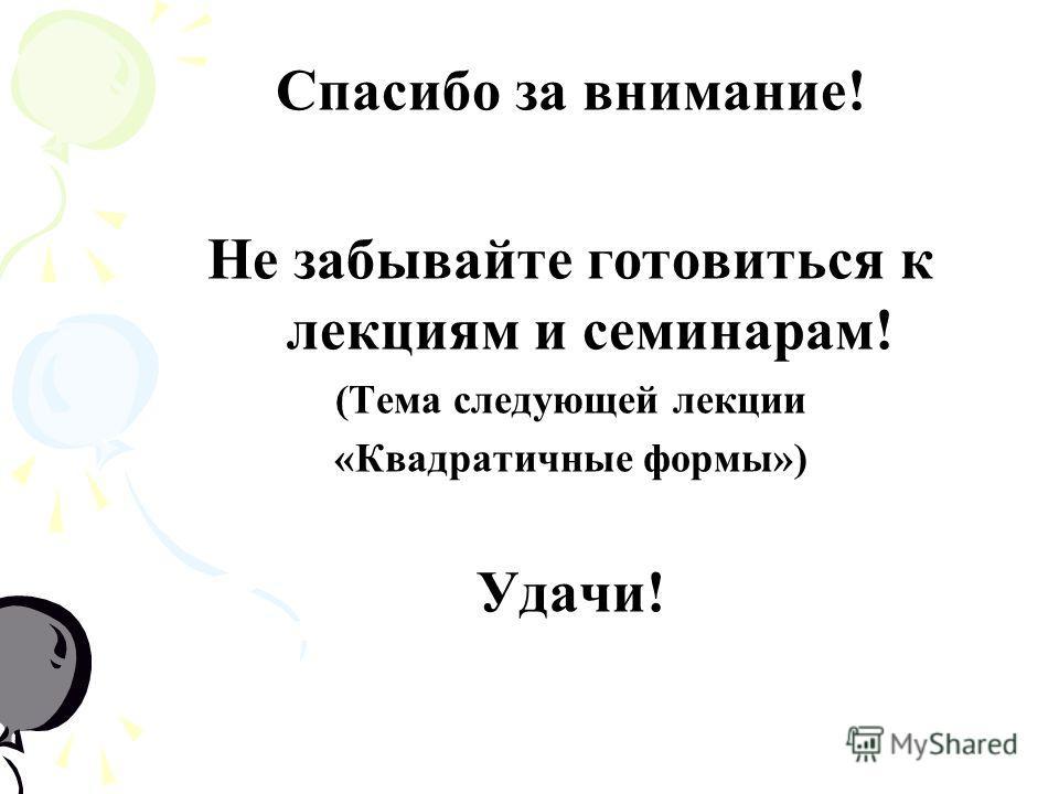 Спасибо за внимание! Не забывайте готовиться к лекциям и семинарам! (Тема следующей лекции «Квадратичные формы») Удачи!