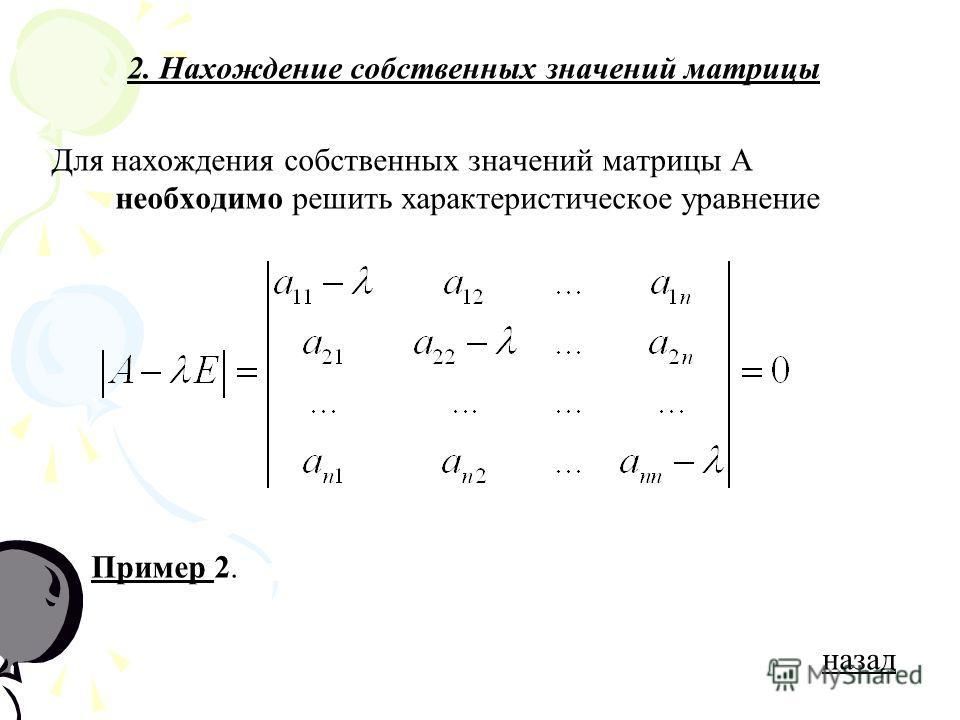 2. Нахождение собственных значений матрицы Для нахождения собственных значений матрицы А необходимо решить характеристическое уравнение Пример 2.Пример назад