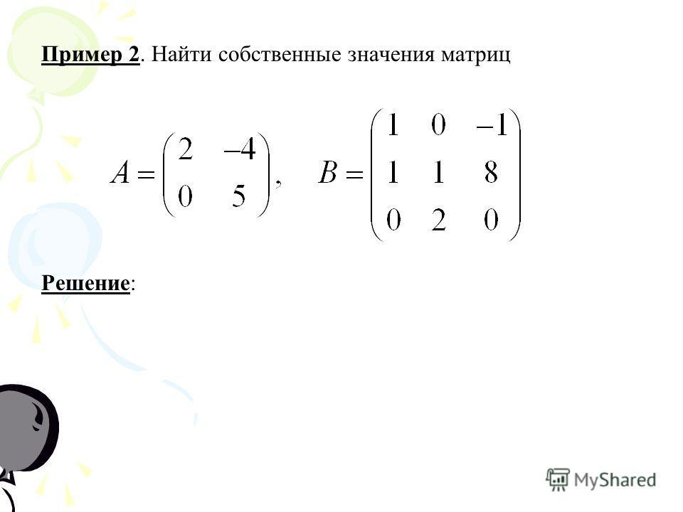 Пример 2. Найти собственные значения матриц РешениеРешение: