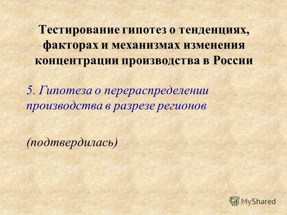 Тестирование гипотез о тенденциях, факторах и механизмах изменения концентрации производства в России 5. Гипотеза о перераспределении производства в разрезе регионов (подтвердилась)