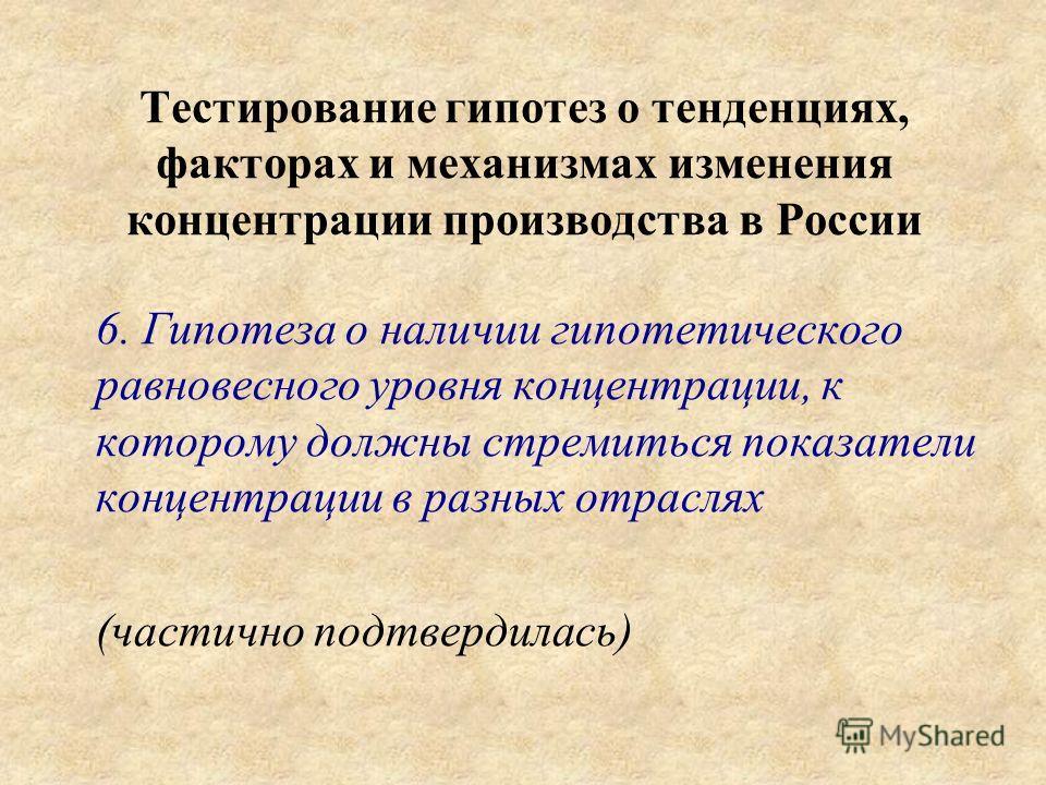 Тестирование гипотез о тенденциях, факторах и механизмах изменения концентрации производства в России 6. Гипотеза о наличии гипотетического равновесного уровня концентрации, к которому должны стремиться показатели концентрации в разных отраслях (част