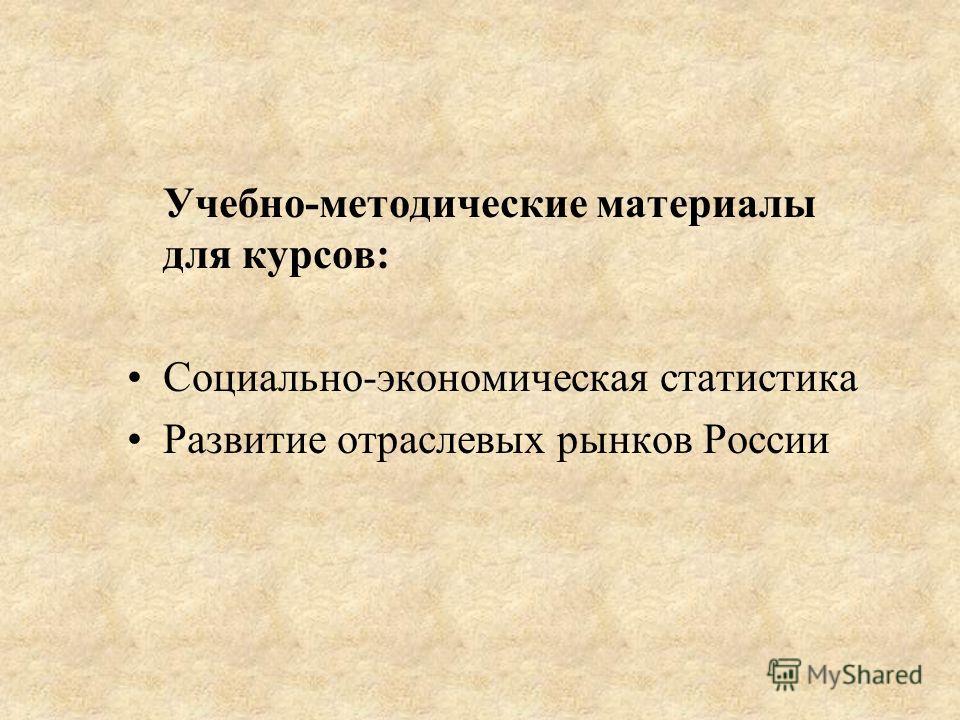 Учебно-методические материалы для курсов: Социально-экономическая статистика Развитие отраслевых рынков России