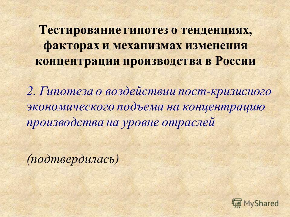 Тестирование гипотез о тенденциях, факторах и механизмах изменения концентрации производства в России 2. Гипотеза о воздействии пост-кризисного экономического подъема на концентрацию производства на уровне отраслей (подтвердилась)