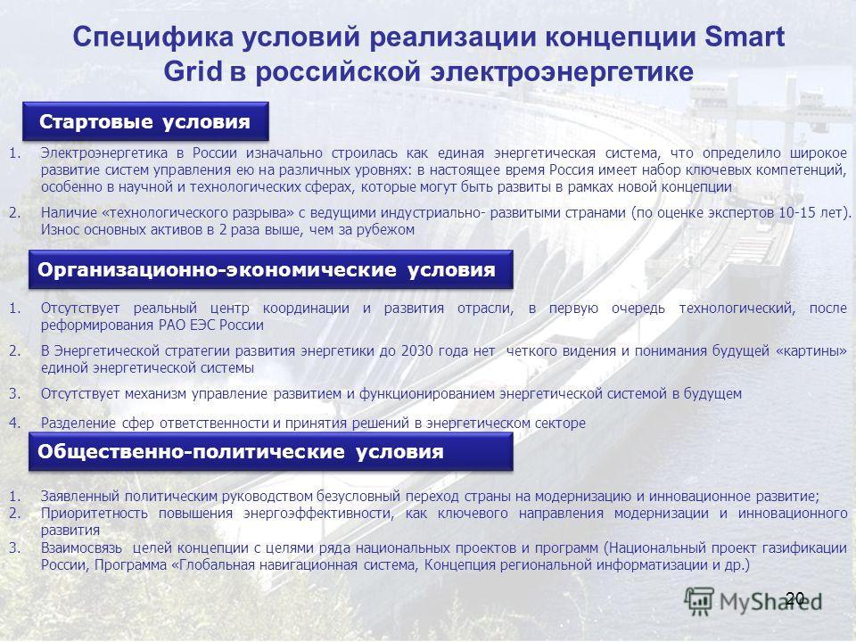 20 Специфика условий реализации концепции Smart Grid в российской электроэнергетике 1.Электроэнергетика в России изначально строилась как единая энергетическая система, что определило широкое развитие систем управления ею на различных уровнях: в наст
