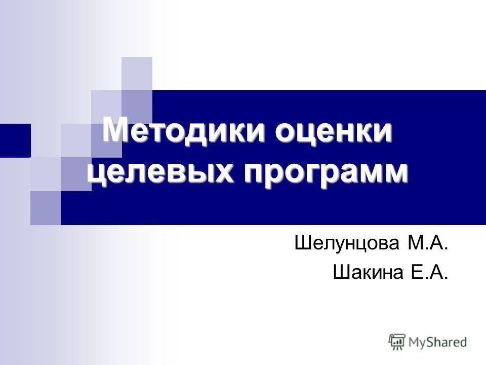 Методики оценки целевых программ Шелунцова М.А. Шакина Е.А.