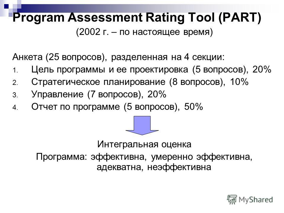 Program Assessment Rating Tool (PART) (2002 г. – по настоящее время) Анкета (25 вопросов), разделенная на 4 секции: 1. Цель программы и ее проектировка (5 вопросов), 20% 2. Стратегическое планирование (8 вопросов), 10% 3. Управление (7 вопросов), 20%