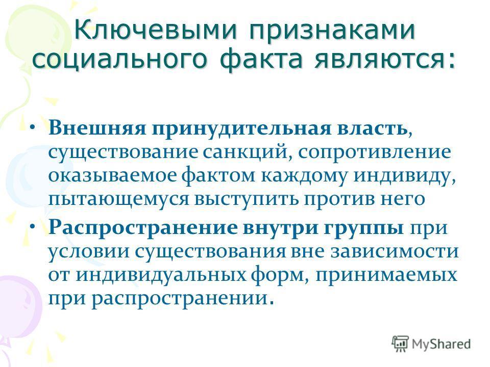 Ключевыми признаками социального факта являются: Внешняя принудительная власть, существование санкций, сопротивление оказываемое фактом каждому индивиду, пытающемуся выступить против него Распространение внутри группы при условии существования вне за