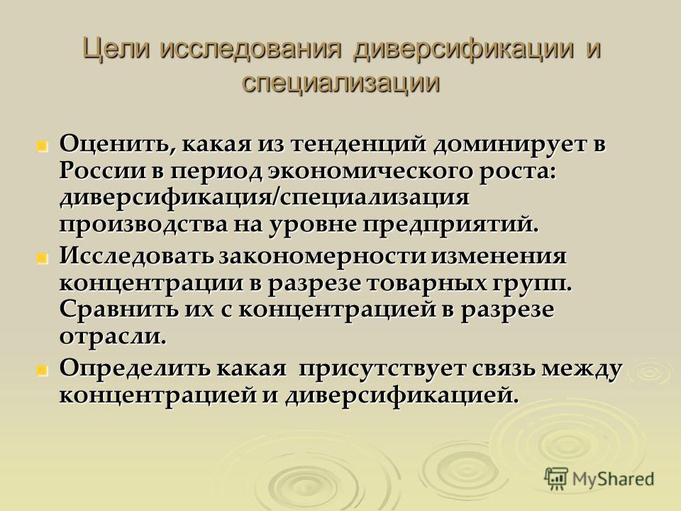 Цели исследования диверсификации и специализации Оценить, какая из тенденций доминирует в России в период экономического роста: диверсификация/специализация производства на уровне предприятий. Исследовать закономерности изменения концентрации в разре