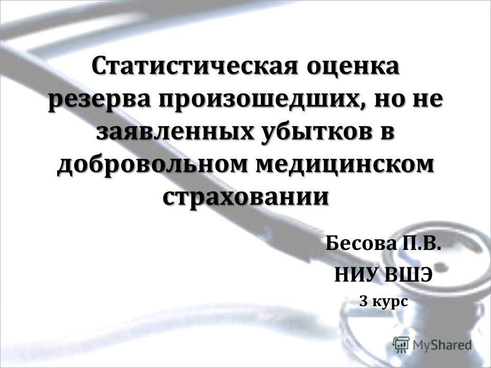 Статистическая оценка резерва произошедших, но не заявленных убытков в добровольном медицинском страховании Бесова П.В. НИУ ВШЭ 3 курс