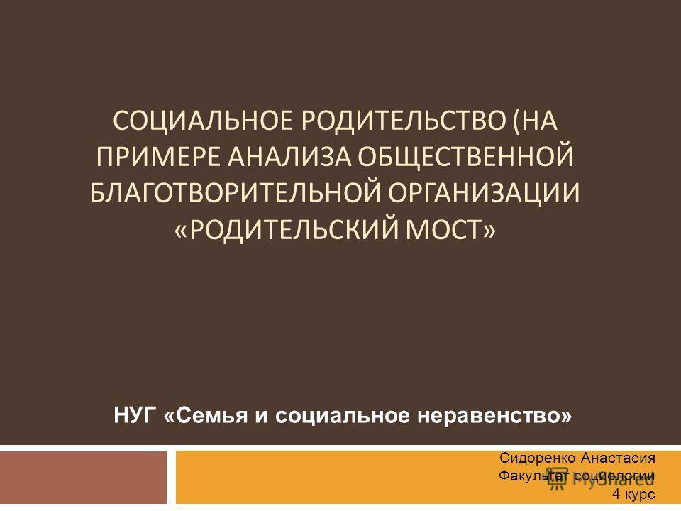 СОЦИАЛЬНОЕ РОДИТЕЛЬСТВО ( НА ПРИМЕРЕ АНАЛИЗА ОБЩЕСТВЕННОЙ БЛАГОТВОРИТЕЛЬНОЙ ОРГАНИЗАЦИИ « РОДИТЕЛЬСКИЙ МОСТ » НУГ «Семья и социальное неравенство» Сидоренко Анастасия Факультет социологии 4 курс
