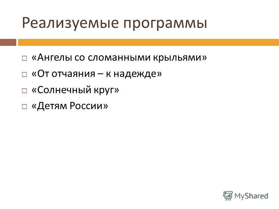 Реализуемые программы « Ангелы со сломанными крыльями » « От отчаяния – к надежде » « Солнечный круг » « Детям России »