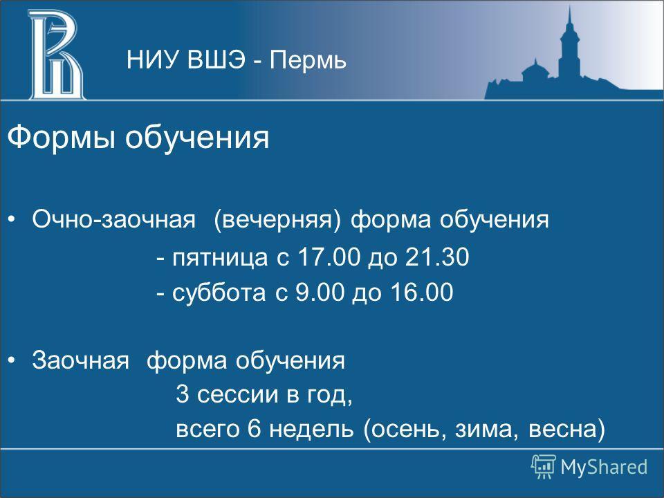 Формы обучения Очно-заочная (вечерняя) форма обучения - пятница с 17.00 до 21.30 - суббота с 9.00 до 16.00 Заочная форма обучения 3 сессии в год, всего 6 недель (осень, зима, весна) НИУ ВШЭ - Пермь