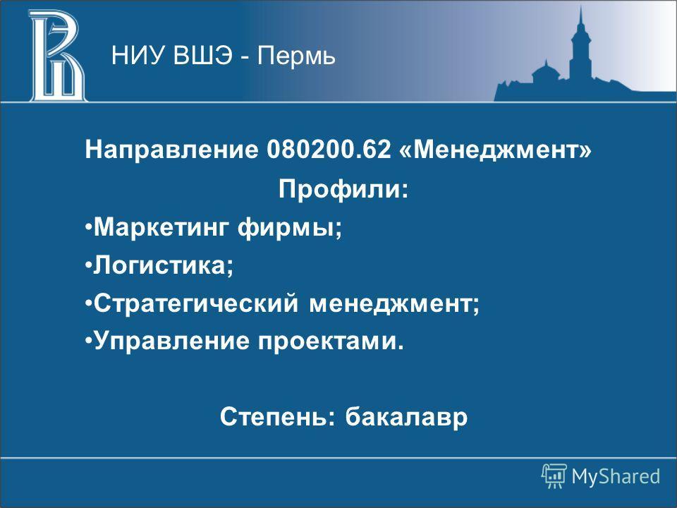Направление 080200.62 «Менеджмент» Профили: Маркетинг фирмы; Логистика; Стратегический менеджмент; Управление проектами. Степень: бакалавр НИУ ВШЭ - Пермь