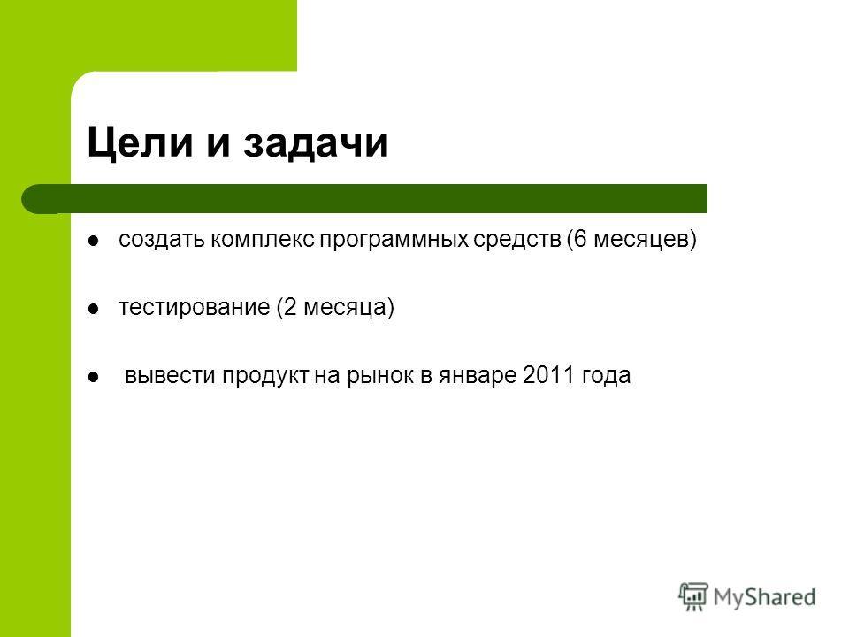 Цели и задачи создать комплекс программных средств (6 месяцев) тестирование (2 месяца) вывести продукт на рынок в январе 2011 года
