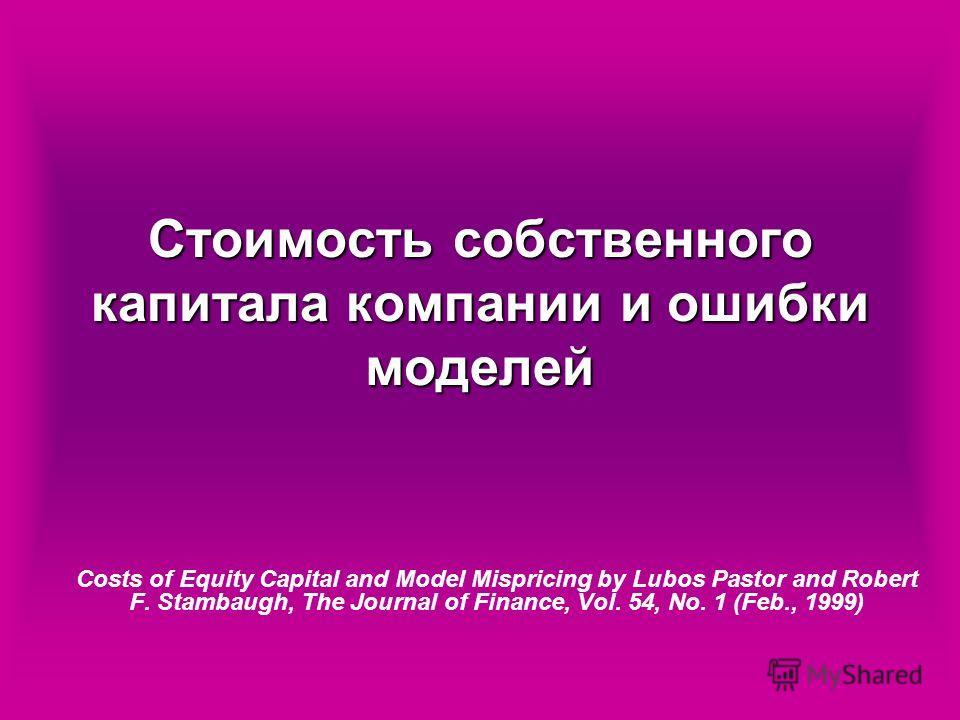 Стоимость собственного капитала компании и ошибки моделей Costs of Equity Capital and Model Mispricing by Lubos Pastor and Robert F. Stambaugh, The Journal of Finance, Vol. 54, No. 1 (Feb., 1999)