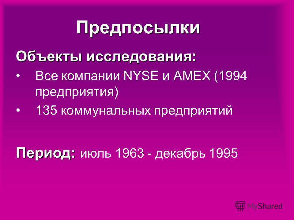 Предпосылки Объекты исследования: Все компании NYSE и AMEX (1994 предприятия) 135 коммунальных предприятий Период: Период: июль 1963 - декабрь 1995