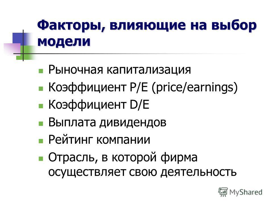 Факторы, влияющие на выбор модели Рыночная капитализация Коэффициент P/E (price/earnings) Коэффициент D/E Выплата дивидендов Рейтинг компании Отрасль, в которой фирма осуществляет свою деятельность