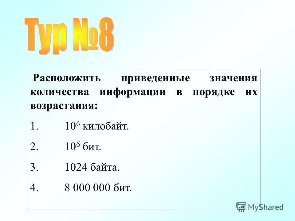 Расположить приведенные значения количества информации в порядке их возрастания: 1. 10 6 килобайт. 2. 10 6 бит. 3. 1024 байта. 4. 8 000 000 бит.