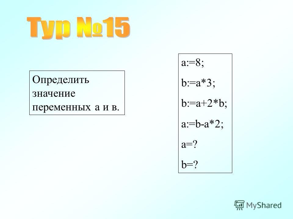 a:=8; b:=a*3; b:=a+2*b; a:=b-a*2; a=? b=? Определить значение переменных а и в.