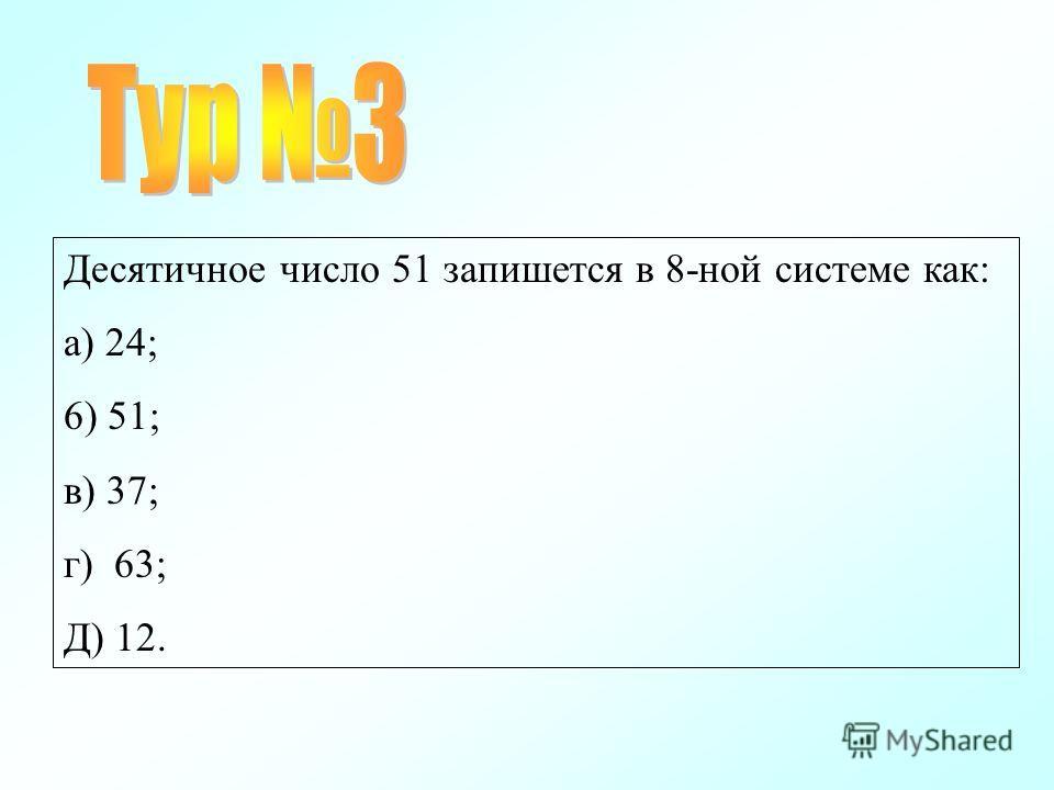 Десятичное число 51 запишется в 8-ной системе как: а) 24; 6) 51; в) 37; г) 63; Д) 12.