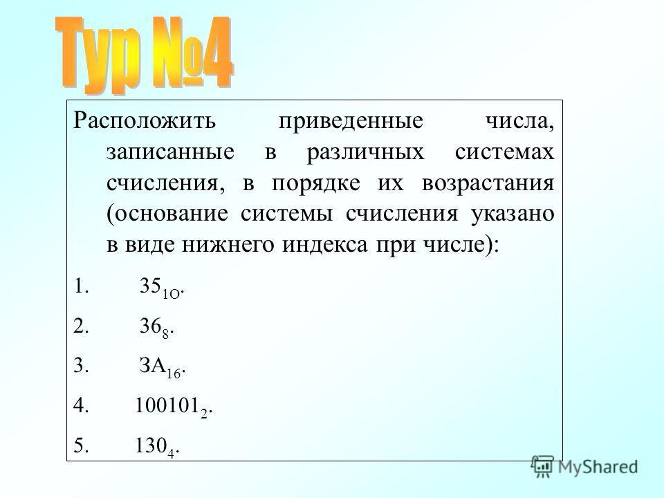 Расположить приведенные числа, записанные в различных системах счисления, в порядке их возрастания (основание системы счисления указано в виде нижнего индекса при числе): 1. 35 1О. 2. 36 8. 3. ЗА 16. 4. 100101 2. 5. 130 4.
