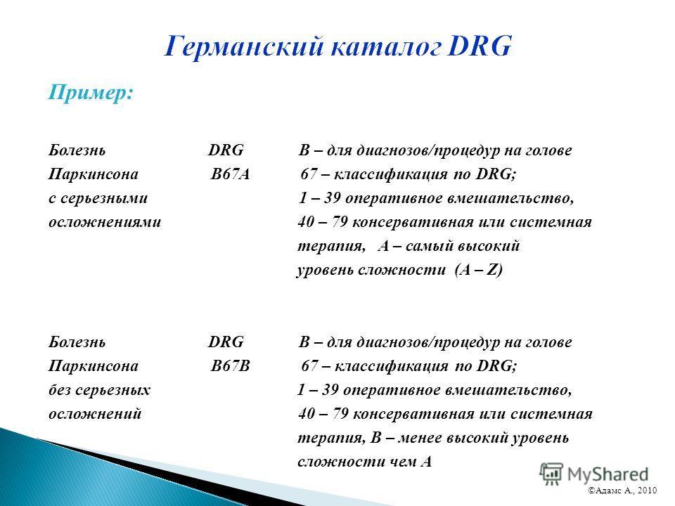 Пример: Болезнь DRG B – для диагнозов/процедур на голове Паркинсона B67A 67 – классификация по DRG; с серьезными 1 – 39 оперативное вмешательство, осложнениями 40 – 79 консервативная или системная терапия, A – самый высокий уровень сложности (A – Z)
