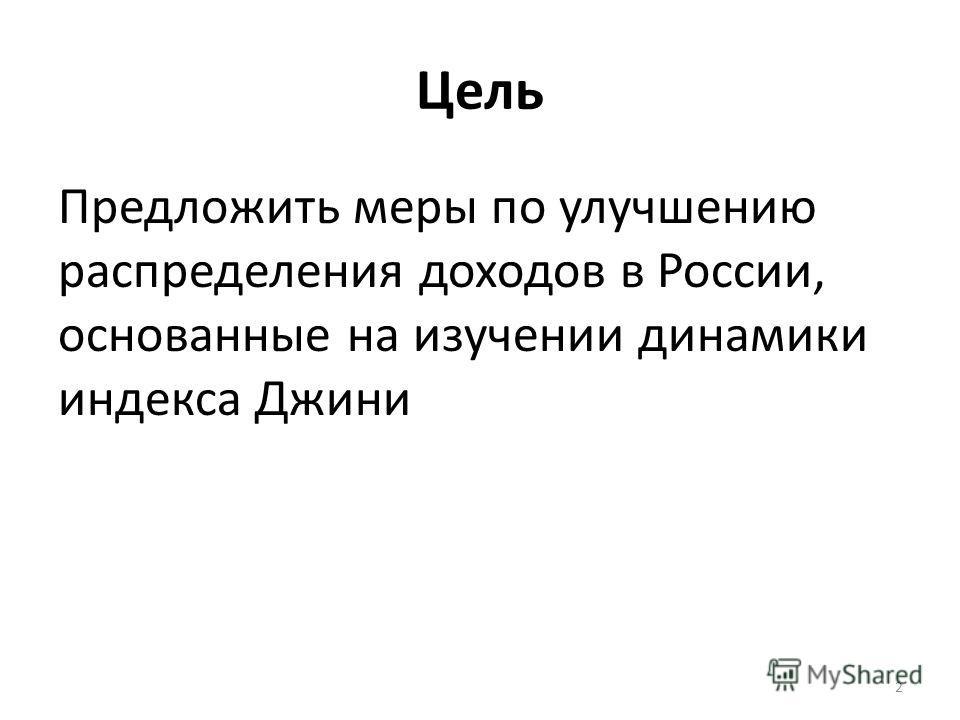 Цель Предложить меры по улучшению распределения доходов в России, основанные на изучении динамики индекса Джини 2