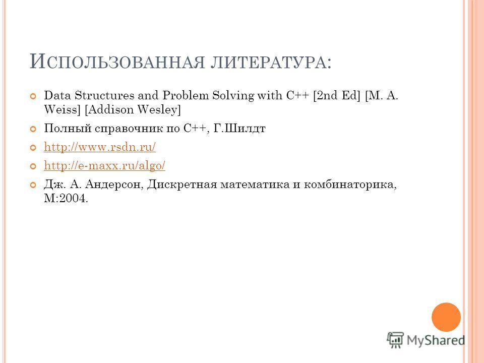 И СПОЛЬЗОВАННАЯ ЛИТЕРАТУРА : Data Structures and Problem Solving with C++ [2nd Ed] [M. A. Weiss] [Addison Wesley] Полный справочник по С++, Г.Шилдт http://www.rsdn.ru/ http://e-maxx.ru/algo/ Дж. А. Андерсон, Дискретная математика и комбинаторика, М:2