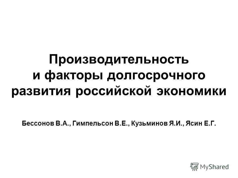 Производительность и факторы долгосрочного развития российской экономики Бессонов В.А., Гимпельсон В.Е., Кузьминов Я.И., Ясин Е.Г.