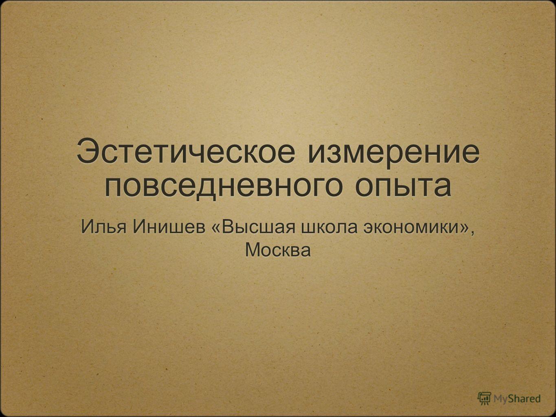 Эстетическое измерение повседневного опыта Илья Инишев «Высшая школа экономики», Москва