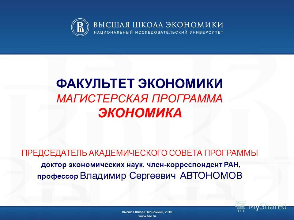 ФАКУЛЬТЕТ ЭКОНОМИКИ МАГИСТЕРСКАЯ ПРОГРАММА ЭКОНОМИКА ПРЕДСЕДАТЕЛЬ АКАДЕМИЧЕСКОГО СОВЕТА ПРОГРАММЫ доктор экономических наук, член-корреспондент РАН, профессор Владимир Сергеевич АВТОНОМОВ