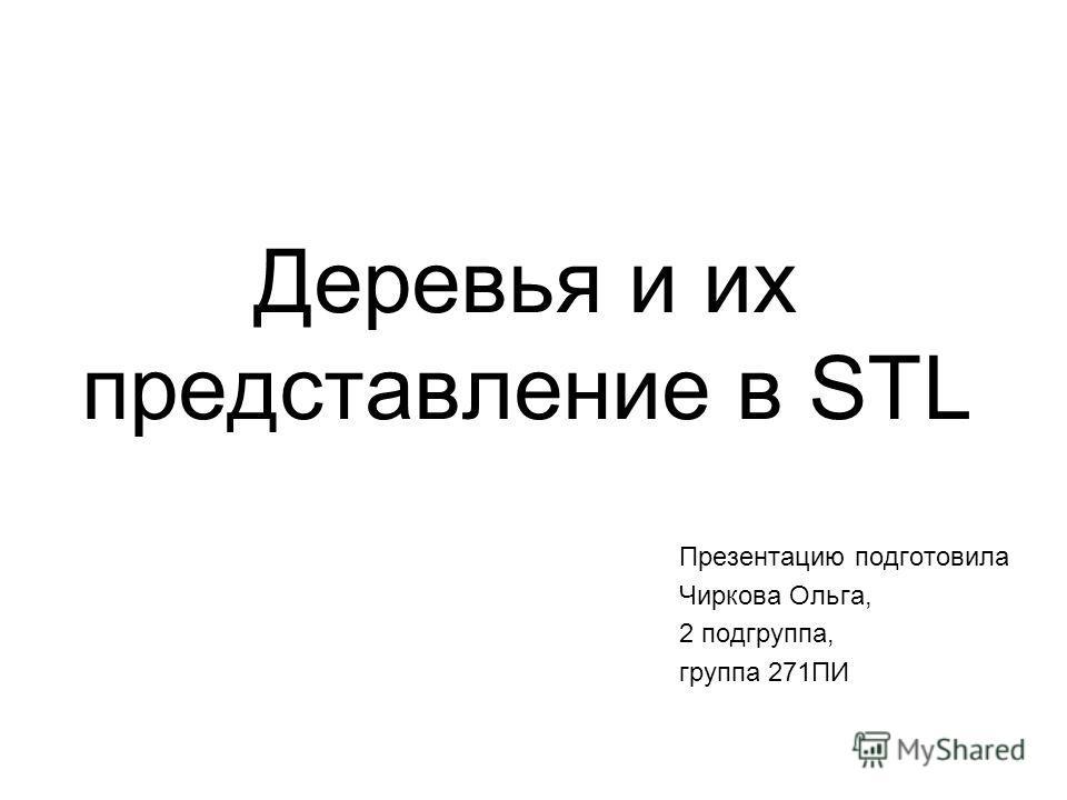 Деревья и их представление в STL Презентацию подготовила Чиркова Ольга, 2 подгруппа, группа 271ПИ