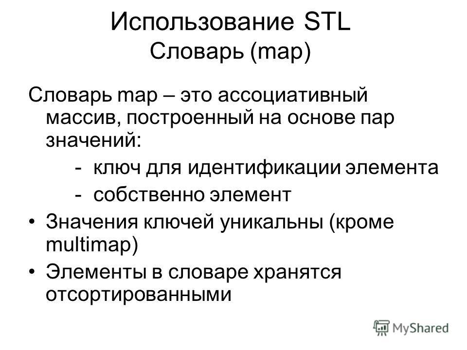 Использование STL Словарь (map) Словарь map – это ассоциативный массив, построенный на основе пар значений: - ключ для идентификации элемента - собственно элемент Значения ключей уникальны (кроме multimap) Элементы в словаре хранятся отсортированными