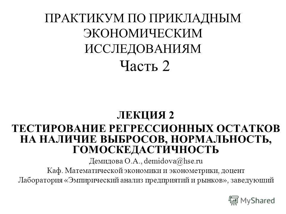 ПРАКТИКУМ ПО ПРИКЛАДНЫМ ЭКОНОМИЧЕСКИМ ИССЛЕДОВАНИЯМ Часть 2 ЛЕКЦИЯ 2 ТЕСТИРОВАНИЕ РЕГРЕССИОННЫХ ОСТАТКОВ НА НАЛИЧИЕ ВЫБРОСОВ, НОРМАЛЬНОСТЬ, ГОМОСКЕДАСТИЧНОСТЬ Демидова О.А., demidova@hse.ru Каф. Математической экономики и эконометрики, доцент Лаборат