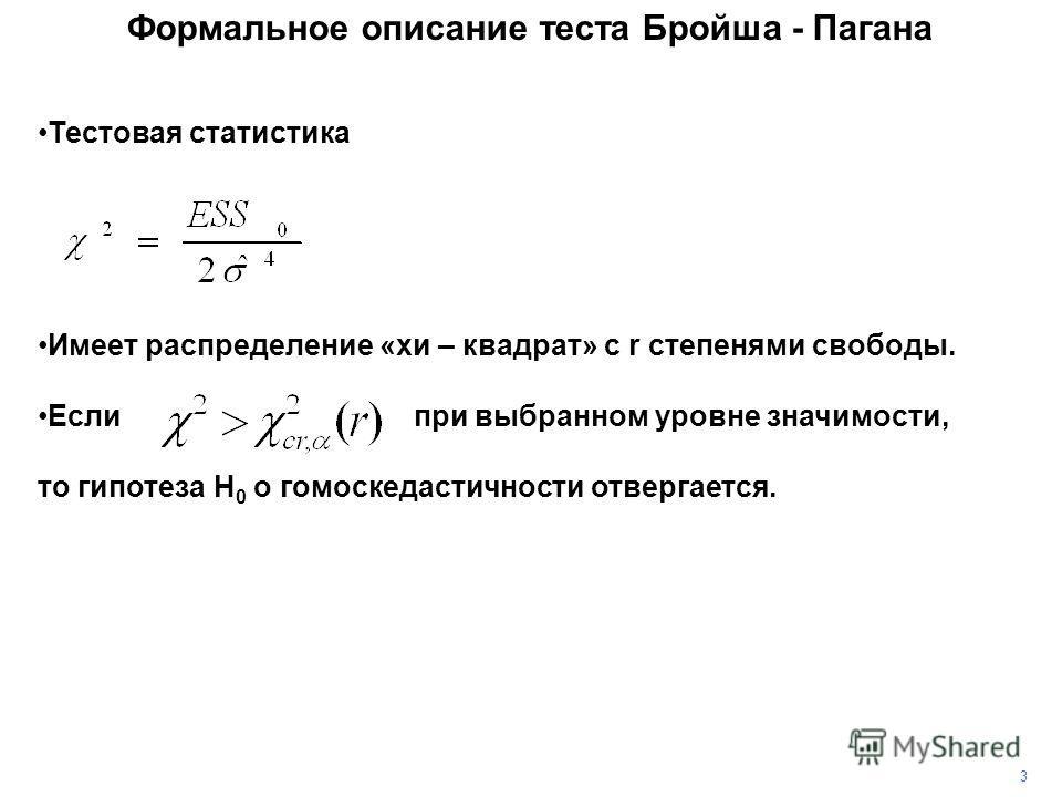 3 Тестовая статистика Имеет распределение «хи – квадрат» с r степенями свободы. Если при выбранном уровне значимости, то гипотеза H 0 о гомоскедастичности отвергается. Формальное описание теста Бройша - Пагана