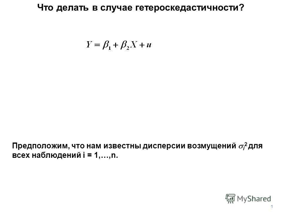 1 Что делать в случае гетероскедастичности? Предположим, что нам известны дисперсии возмущений i 2 для всех наблюдений i = 1,…,n.