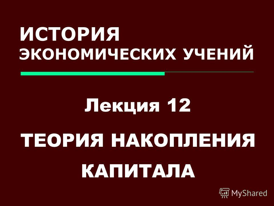 ИСТОРИЯ ЭКОНОМИЧЕСКИХ УЧЕНИЙ Лекция 12 ТЕОРИЯ НАКОПЛЕНИЯ КАПИТАЛА