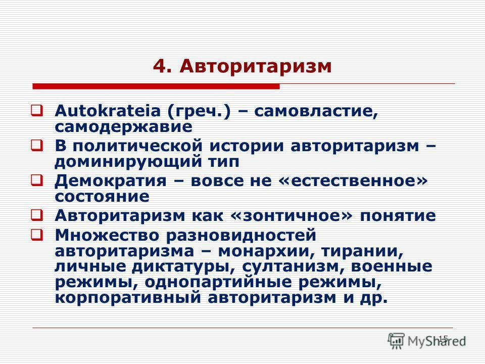 15 4. Авторитаризм Autokrateia (греч.) – самовластие, самодержавие В политической истории авторитаризм – доминирующий тип Демократия – вовсе не «естественное» состояние Авторитаризм как «зонтичное» понятие Множество разновидностей авторитаризма – мон