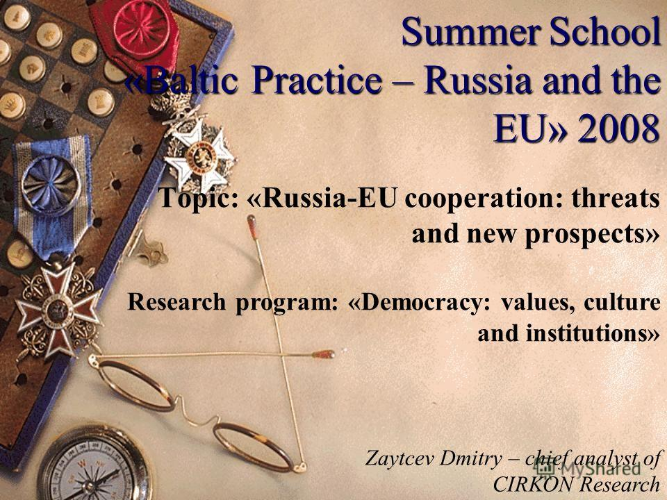 Summer School «Baltic Practice – Russia and the EU» 2008 Topic: «Russia-EU cooperation: threats and new prospects» Research program: «Democracy: values, culture and institutions» Zaytcev Dmitry – chief analyst of CIRKON Research