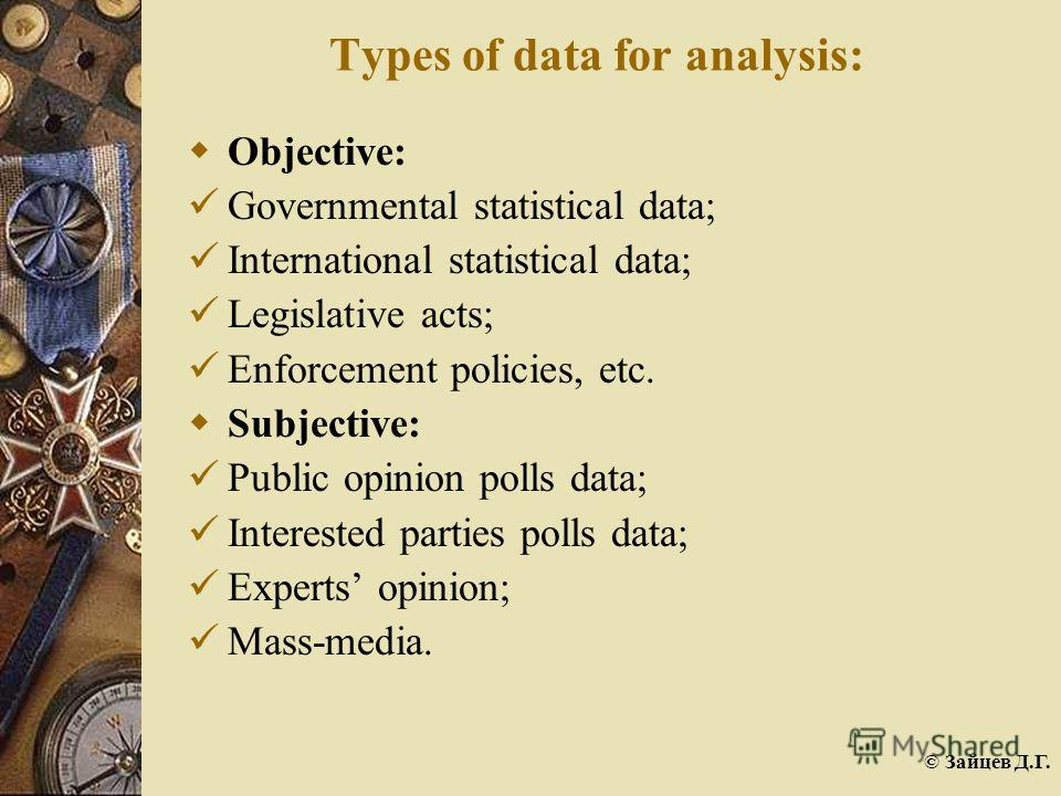 © Зайцев Д.Г. Types of data for analysis: Objective: Governmental statistical data; International statistical data; Legislative acts; Enforcement policies, etc. Subjective: Public opinion polls data; Interested parties polls data; Experts opinion; Ma