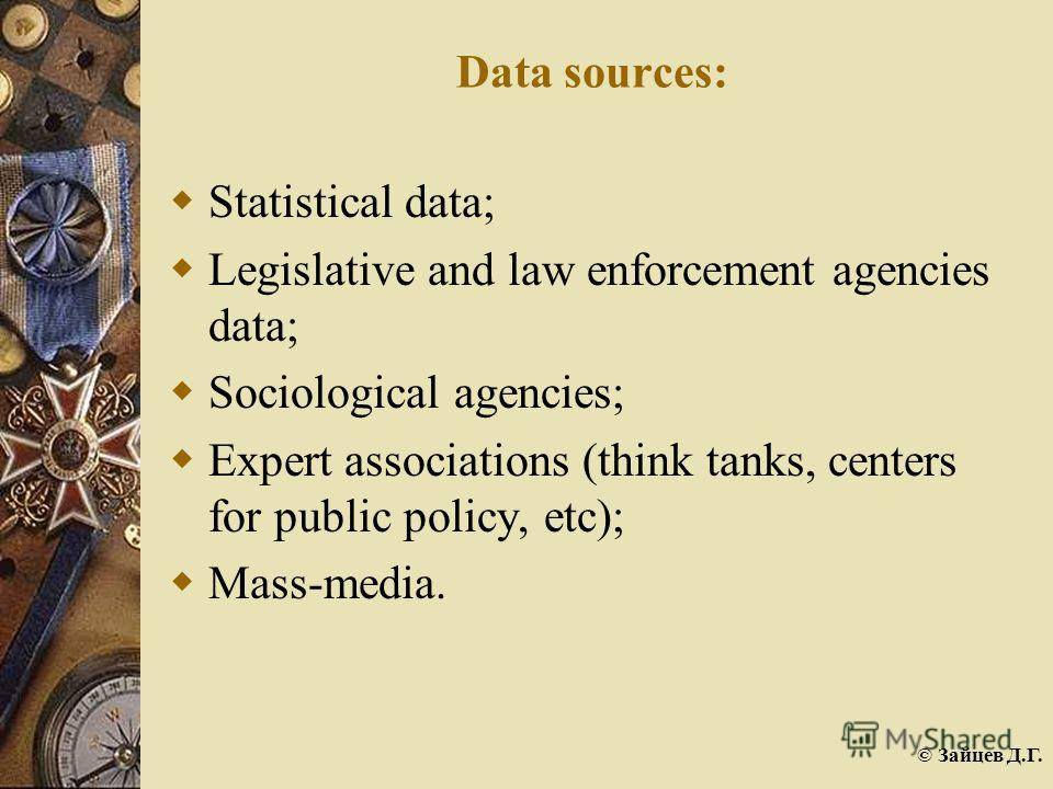 © Зайцев Д.Г. Data sources: Statistical data; Legislative and law enforcement agencies data; Sociological agencies; Expert associations (think tanks, centers for public policy, etc); Mass-media.