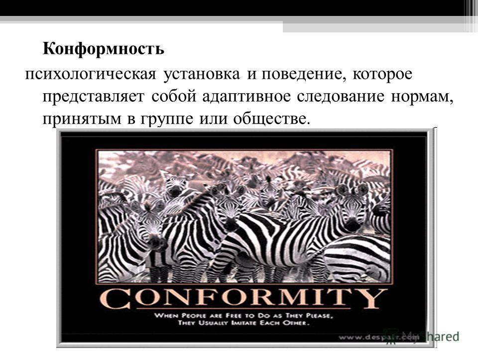 Конформность психологическая установка и поведение, которое представляет собой адаптивное следование нормам, принятым в группе или обществе.