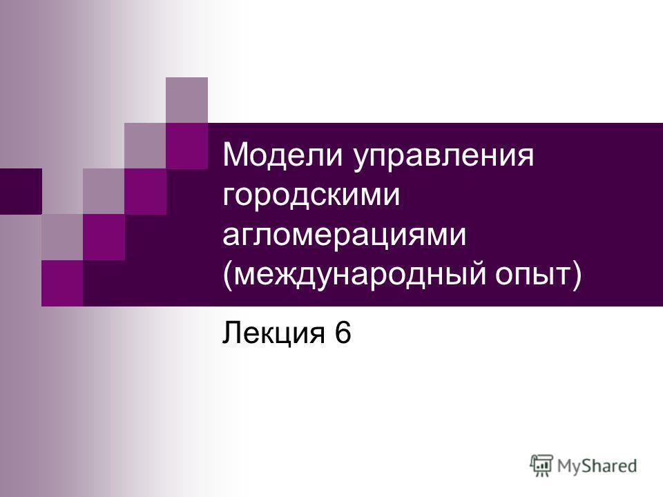Модели управления городскими агломерациями (международный опыт) Лекция 6