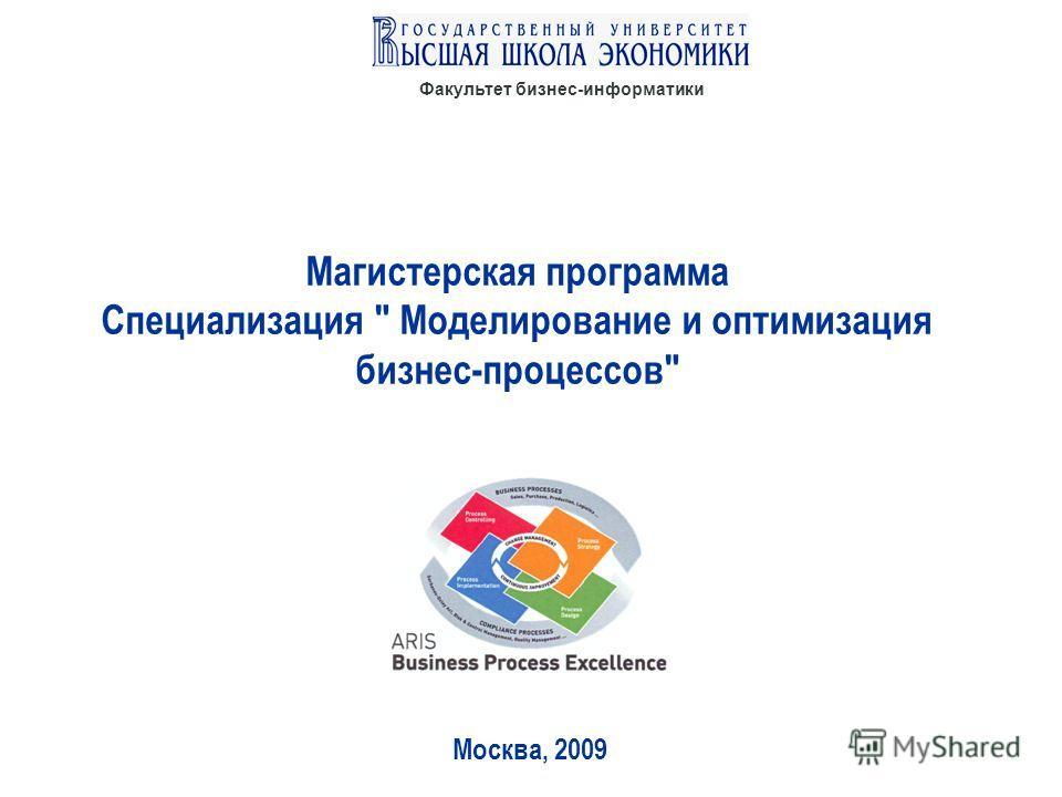 Факультет бизнес-информатики Магистерская программа Специализация  Моделирование и оптимизация бизнес-процессов Москва, 2009