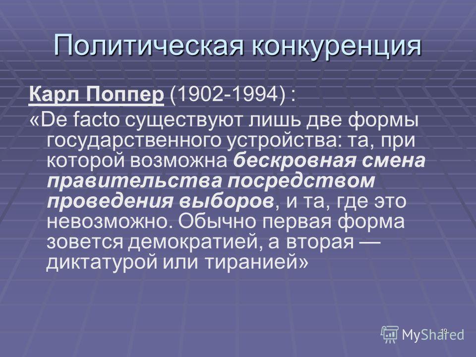 19 Политическая конкуренция Карл Поппер (1902-1994) : «De facto существуют лишь две формы государственного устройства: та, при которой возможна бескровная смена правительства посредством проведения выборов, и та, где это невозможно. Обычно первая фор