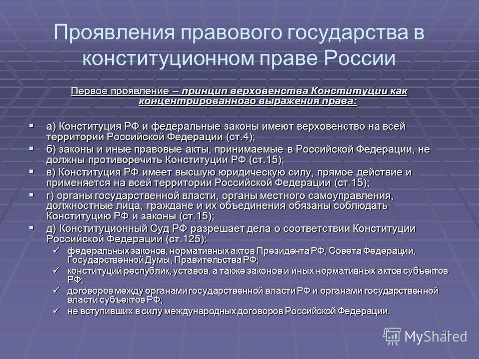 31 Проявления правового государства в конституционном праве России Первое проявление – принцип верховенства Конституции как концентрированного выражения права: а) Конституция РФ и федеральные законы имеют верховенство на всей территории Российской Фе